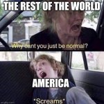 Why is America different in almost every way!? | THE REST OF THE WORLD AMERICA | image tagged in why can't you just be normal,the world,america | made w/ Imgflip meme maker
