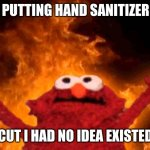 elmo fire | ME PUTTING HAND SANITIZER ON CUT I HAD NO IDEA EXISTED | image tagged in elmo fire | made w/ Imgflip meme maker