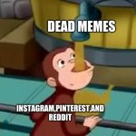 social media trying to use dead memes to juice upvotes | DEAD MEMES INSTAGRAM,PINTEREST,AND REDDIT | image tagged in curious george apple cider,social media,reddit,instagram,pinterest,dead memes | made w/ Imgflip meme maker