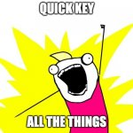 Quick Key for All The Things | QUICK KEY ALL THE THINGS | image tagged in do all the things,user experience,user interface,keyboard | made w/ Imgflip meme maker