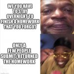 This happened so I made a meme about it | WE YOU HAVE TO STAY OVERNIGHT TO FINISH A HOMEWORK THAT YOU FORGOT ONLY A FEW PEOPLE SUBMIT/RETURNED THE HOMEWORK | image tagged in sad happy,relatable,school,homework,funny memes,memes | made w/ Imgflip meme maker