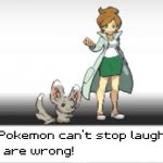 My Pokemon can't stop laughing! You are wrong! meme