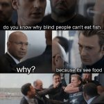Captain America Elevator Fight | do you know why blind people can't eat fish why? because its see food | image tagged in captain america elevator fight | made w/ Imgflip meme maker