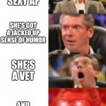 Mr. McMahon reaction | SHE'S SEXY AF SHE'S GOT A JACKED UP SENSE OF HUMOR SHE'S A VET AND SHE'S A GAMER | image tagged in mr mcmahon reaction | made w/ Imgflip meme maker