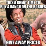 Always look for the silver lining | THIS A GREAT TIME TO BUY A RANCH ON THE BORDER GIVE AWAY PRICES | image tagged in cowboy,what border crisis,buy border land,buyers market,no wall needed,silver lining | made w/ Imgflip meme maker