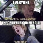 grub hub commercial | EVERYONE THE GRUB HUB COMMERCIAL | image tagged in why can't you just be normal | made w/ Imgflip meme maker