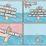 High five drown | OVERWOKRED FOOD/BEV AND RETAIL WORKERS CORPORATE OUR LEGS AND BACKS ARE ALL JACKED UP, CAN'T WE SIT SOMETIMES? RUBBER FLOOR MATS | image tagged in high five drown | made w/ Imgflip meme maker