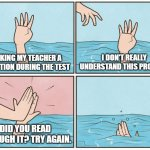 School Test | ASKING MY TEACHER A QUESTION DURING THE TEST I DON'T REALLY UNDERSTAND THIS PROBLEM DID YOU READ THROUGH IT? TRY AGAIN. | image tagged in high five drown,why,help,school,unhelpful high school teacher | made w/ Imgflip meme maker
