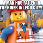 lego city | A MAN HAS FALLEN IN THE RIVER IN LEGO CITY!! | image tagged in lego movie emmet | made w/ Imgflip meme maker