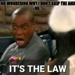 It's the law | MY FRIEND WONDERING WHY I DON'T SKIP THE ANIME INTO ME: | image tagged in it's the law | made w/ Imgflip meme maker