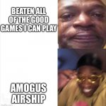 E | BEATEN ALL OF THE GOOD GAMES I CAN PLAY AMOGUS AIRSHIP | image tagged in sad happy | made w/ Imgflip meme maker