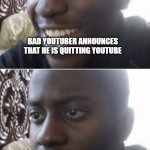 only true intellectuals will understand this meme | BAD YOUTUBER ANNOUNCES THAT HE IS QUITTING YOUTUBE VIDEO PUBLISHED APRIL FIRST | image tagged in happy man sad man | made w/ Imgflip meme maker