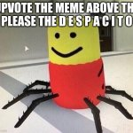 Upvote it for Despacito | UPVOTE THE MEME ABOVE THE PLEASE THE D E S P A C I T O | image tagged in despacito spider,funny memes,fun,memes,upvote,despacito | made w/ Imgflip meme maker