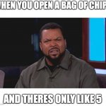 Really? Ice Cube | WHEN YOU OPEN A BAG OF CHIPS AND THERES ONLY LIKE 5 | image tagged in really ice cube | made w/ Imgflip meme maker