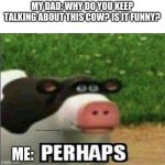 perhaps | MY DAD: WHY DO YOU KEEP TALKING ABOUT THIS COW? IS IT FUNNY? ME: | image tagged in perhaps cow | made w/ Imgflip meme maker