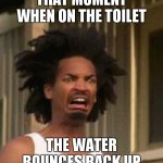I hate this | THAT MOMENT WHEN ON THE TOILET THE WATER BOUNCES BACK UP | image tagged in disgusted face | made w/ Imgflip meme maker