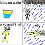 Blank Comic Panel 2x2 Meme | Oil floats on water Wait for it to rain Cover yourself in oil Fly | image tagged in memes,blank comic panel 2x2 | made w/ Imgflip meme maker