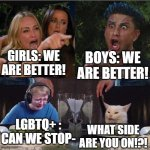Literally Girls vs. Boys happens in front of me- | GIRLS: WE ARE BETTER! BOYS: WE ARE BETTER! LGBTQ+ : CAN WE STOP- WHAT SIDE ARE YOU ON!?! | image tagged in taylor armstrong and pauly d yelling at each other whilst call m | made w/ Imgflip meme maker
