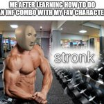 stronk | ME AFTER LEARNING HOW TO DO AN INF COMBO WITH MY FAV CHARACTER | image tagged in stronks | made w/ Imgflip meme maker