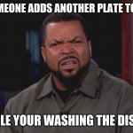 Related | WHEN SOMEONE ADDS ANOTHER PLATE TO THE SINK WHILE YOUR WASHING THE DISHES | image tagged in really ice cube,funny memes | made w/ Imgflip meme maker