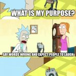 What's My Purpose - Butter Robot | WHAT IS MY PURPOSE? SAY WORDS WRONG AND EXPECT PEOPLE TO LAUGH OH MY GOT | image tagged in what's my purpose - butter robot,memes,gifs,funny,stonks | made w/ Imgflip meme maker