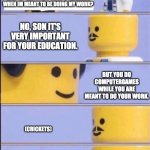 Tis' true... | HEY, POP CAN I PLAY COMPUTERGAMES WHEN IM MEANT TO BE DOING MY WORK? NO, SON IT'S VERY IMPORTANT FOR YOUR EDUCATION. BUT YOU DO COMPUTERGAME | image tagged in lego doctor higher quality,parents,computer games | made w/ Imgflip meme maker