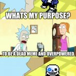 What's My Purpose - Butter Robot | WHATS MY PURPOSE? TO BE A DEAD MEME AND OVERPOWERED WHATEVER YOU SAY, KIDDO | image tagged in what's my purpose - butter robot | made w/ Imgflip meme maker