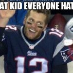 I don't have a title | THAT KID EVERYONE HATES | image tagged in tom brady | made w/ Imgflip meme maker