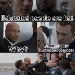 Captain America Elevator Fight | Educated people are hot Why? Because they have more degrees | image tagged in captain america elevator fight | made w/ Imgflip meme maker