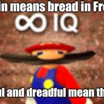 Infinite IQ | If Pain means bread in French Breadful and dreadful mean the same | image tagged in infinite iq | made w/ Imgflip meme maker