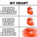 My heart blank | PLAYING MINECRAFT PLAYING ROBLOX PLAYING AMONG US | image tagged in my heart blank | made w/ Imgflip meme maker