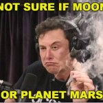 Not sure if Moon or Mars | NOT SURE IF MOON OR PLANET MARS | image tagged in elon musk smoking a joint | made w/ Imgflip meme maker