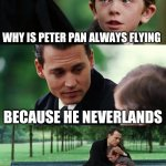 Finding Neverland Meme | WHY IS PETER PAN ALWAYS FLYING BECAUSE HE NEVERLANDS | image tagged in memes,finding neverland | made w/ Imgflip meme maker