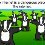 "This is the internet | ""The internet is a dangerous place..."" The internet: 