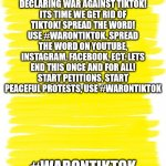 WAR ON TIKTOK | ATTENTION: IM DECLARING WAR AGAINST TIKTOK! ITS TIME WE GET RID OF TIKTOK! SPREAD THE WORD! USE #WARONTIKTOK. SPREAD THE WORD ON YOUTUBE, IN | image tagged in attention yellow background | made w/ Imgflip meme maker
