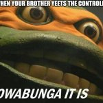 Cowabunga it is | WHEN YOUR BROTHER YEETS THE CONTROLLER | image tagged in cowabunga it is | made w/ Imgflip meme maker