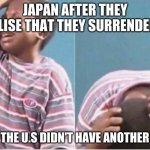 OOF | JAPAN AFTER THEY REALISE THAT THEY SURRENDERED WHEN THE U.S DIDN'T HAVE ANOTHER BOMB | image tagged in crying kid | made w/ Imgflip meme maker