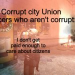 Metro cop not giving a shit | Corrupt city Union Officers who aren't corrupt: I don't get paid enough to care about citizens | image tagged in metro cop not giving a shit | made w/ Imgflip meme maker