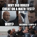 Bad joke | WHY DID ROGER CHEAT ON A MATH TEST? WHY? BECAUSE I COPY-IT | image tagged in captain america elevator fight | made w/ Imgflip meme maker