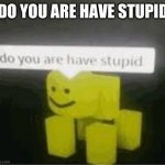 do you are have stupid | DO YOU ARE HAVE STUPID | image tagged in do you are have stupid | made w/ Imgflip meme maker