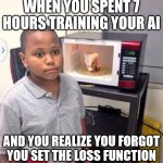 True story | WHEN YOU SPENT 7 HOURS TRAINING YOUR AI AND YOU REALIZE YOU FORGOT YOU SET THE LOSS FUNCTION | image tagged in microwave kid | made w/ Imgflip meme maker