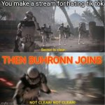 I H A T E H I M | You make a stream for hating tik tok THEN BUHRONN JOINS | image tagged in sector is clear blur | made w/ Imgflip meme maker