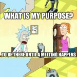 What's My Purpose - Butter Robot | WHAT IS MY PURPOSE? TO BE THERE UNTIL A MEETING HAPPENS OH OK | image tagged in what's my purpose - butter robot | made w/ Imgflip meme maker