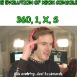 the evolution of xbox consoles | THE EVOLUTION OF XBOX CONSOLES: 360, 1, X, S | image tagged in its evolving just backwards | made w/ Imgflip meme maker