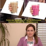same to me | me | image tagged in memes,they're the same picture,straby milk,choccy milk | made w/ Imgflip meme maker