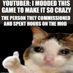 please give them credit | YOUTUBER: I MODDED THIS GAME TO MAKE IT SO CRAZY THE PERSON THEY COMMISSIONED AND SPENT HOURS ON THE MOD | image tagged in sad cat thumbs up | made w/ Imgflip meme maker