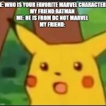 True Story, happened to me once | ME: WHO IS YOUR FAVORITE MARVEL CHARACTER? MY FRIEND:BATMAN ME: HE IS FROM DC NOT MARVEL MY FRIEND: | image tagged in surprised pikachu | made w/ Imgflip meme maker