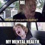 am i reposting my own meme if i did a meme like this once- | ME MY MENTAL HEALTH | image tagged in why can't you just be normal | made w/ Imgflip meme maker