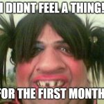ugly woman with pigtails | I DIDNT FEEL A THING! FOR THE FIRST MONTH! | image tagged in ugly woman with pigtails | made w/ Imgflip meme maker