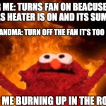 elmo fire | 4YR ME: TURNS FAN ON BEACUSE MY GRANDMAS HEATER IS ON AND ITS SUMMER TIME ALSO ME BURNING UP IN THE ROOM: MY GRANDMA: TURN OFF THE FAN IT'S  | image tagged in elmo fire | made w/ Imgflip meme maker
